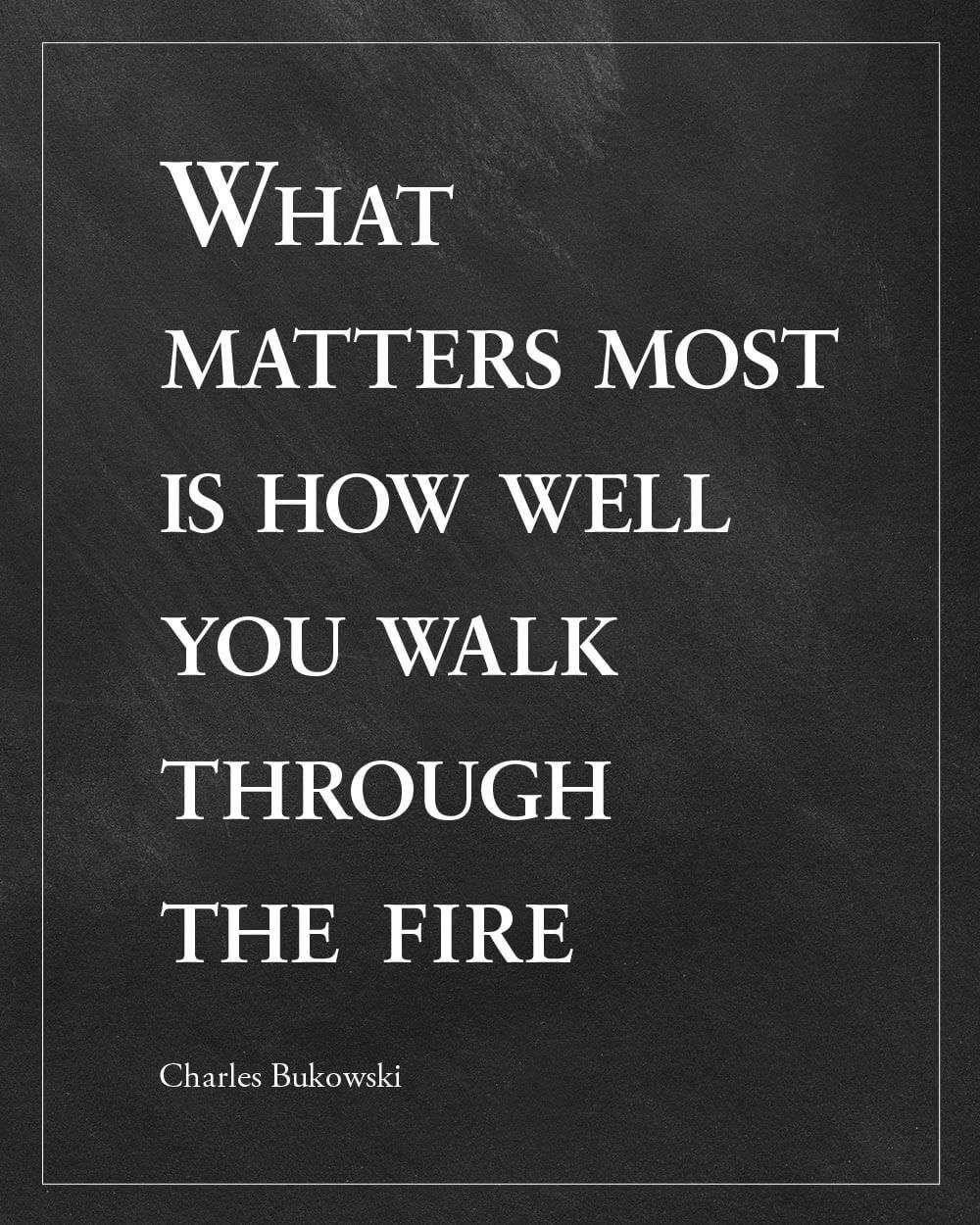 Bukowski Quote - Walk Through Fire